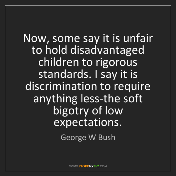 George W Bush: Now, some say it is unfair to hold disadvantaged children...