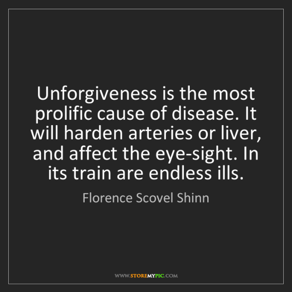 Florence Scovel Shinn: Unforgiveness is the most prolific cause of disease....