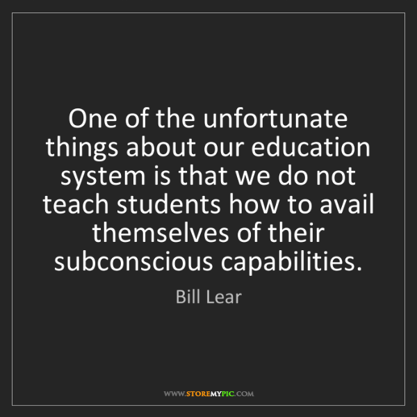 Bill Lear: One of the unfortunate things about our education system...