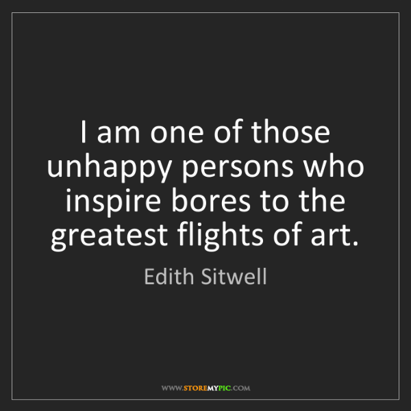 Edith Sitwell: I am one of those unhappy persons who inspire bores to...