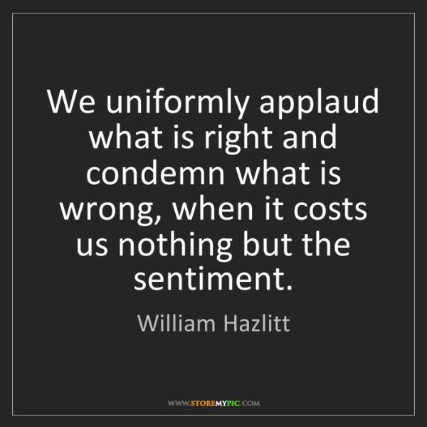 William Hazlitt: We uniformly applaud what is right and condemn what is...