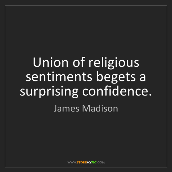 James Madison: Union of religious sentiments begets a surprising confidence.