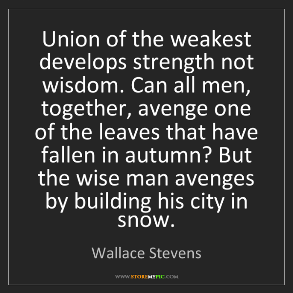 Wallace Stevens: Union of the weakest develops strength not wisdom. Can...
