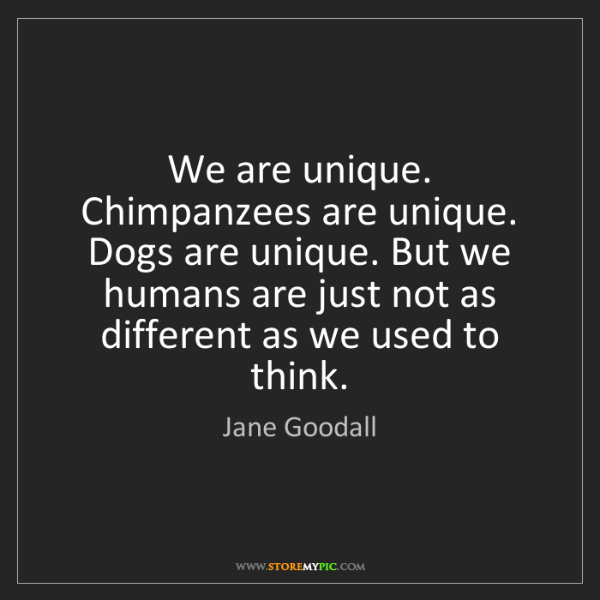 Jane Goodall: We are unique. Chimpanzees are unique. Dogs are unique....