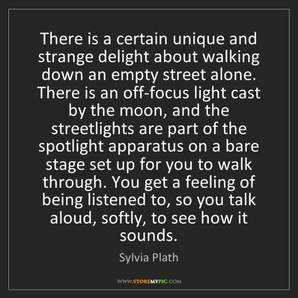 Sylvia Plath: There is a certain unique and strange delight about walking...