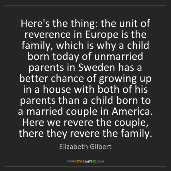 Elizabeth Gilbert: Here's the thing: the unit of reverence in Europe is...