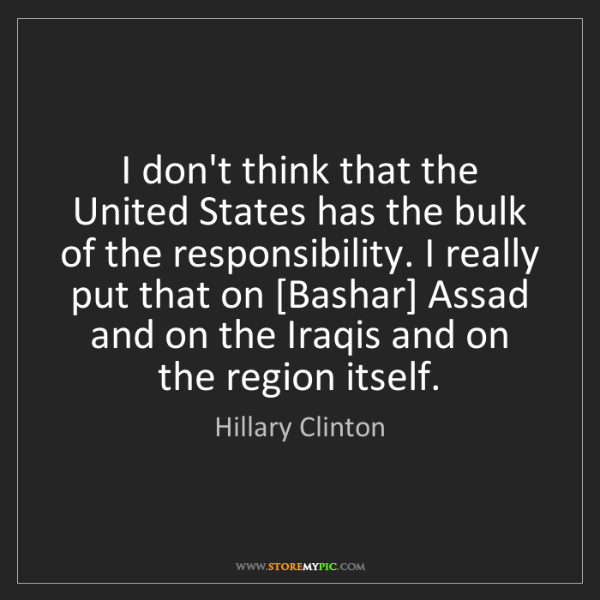 Hillary Clinton: I don't think that the United States has the bulk of...