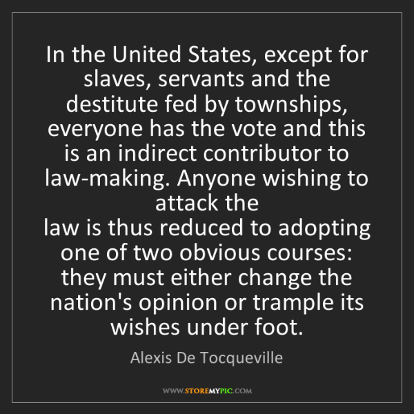 Alexis De Tocqueville: In the United States, except for slaves, servants and...