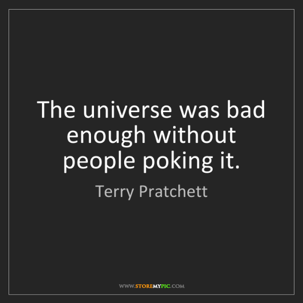 Terry Pratchett: The universe was bad enough without people poking it.