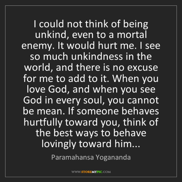 Paramahansa Yogananda: I could not think of being unkind, even to a mortal enemy....