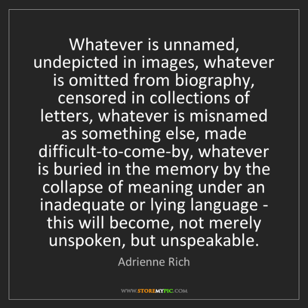Adrienne Rich: Whatever is unnamed, undepicted in images, whatever is...
