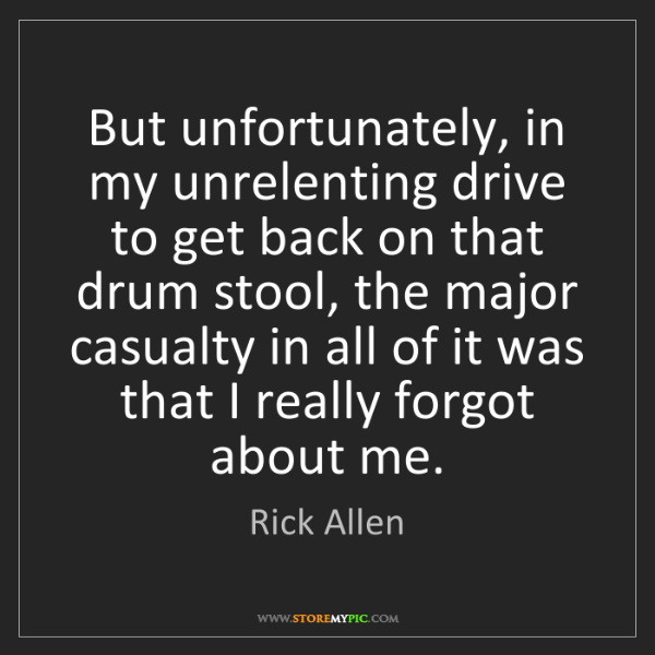 Rick Allen: But unfortunately, in my unrelenting drive to get back...
