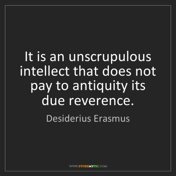 Desiderius Erasmus: It is an unscrupulous intellect that does not pay to...