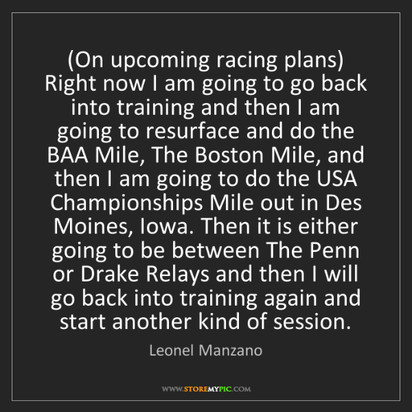 Leonel Manzano: (On upcoming racing plans) Right now I am going to go...