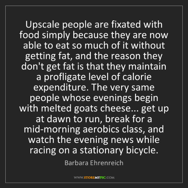 Barbara Ehrenreich: Upscale people are fixated with food simply because they...