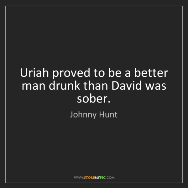 Johnny Hunt: Uriah proved to be a better man drunk than David was...