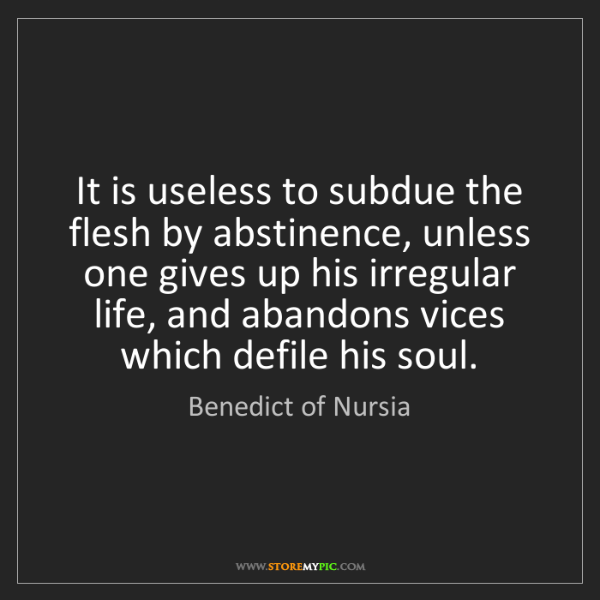 Benedict of Nursia: It is useless to subdue the flesh by abstinence, unless...