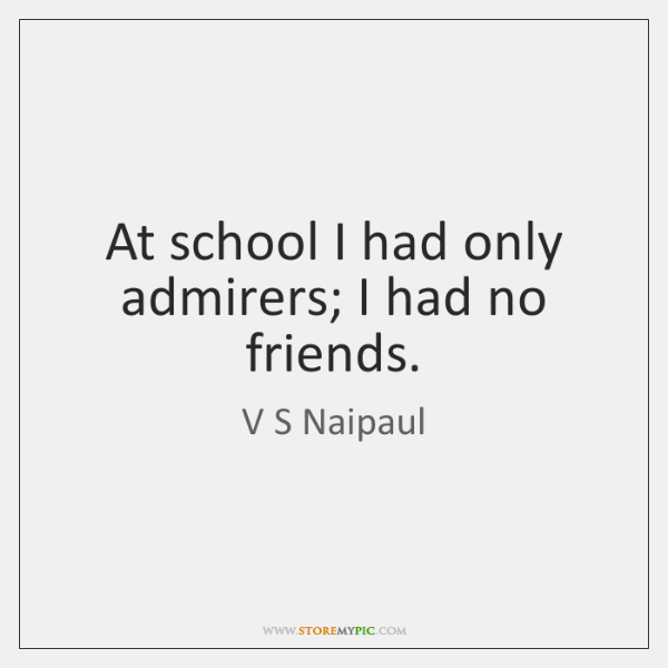 At school I had only admirers; I had no friends.