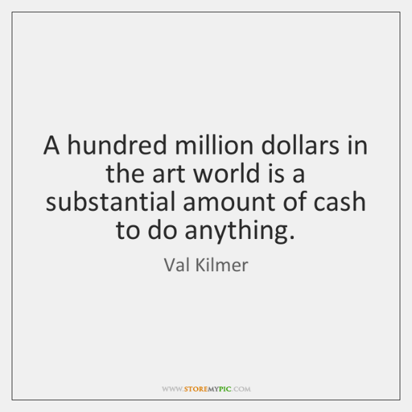 A hundred million dollars in the art world is a substantial amount ...