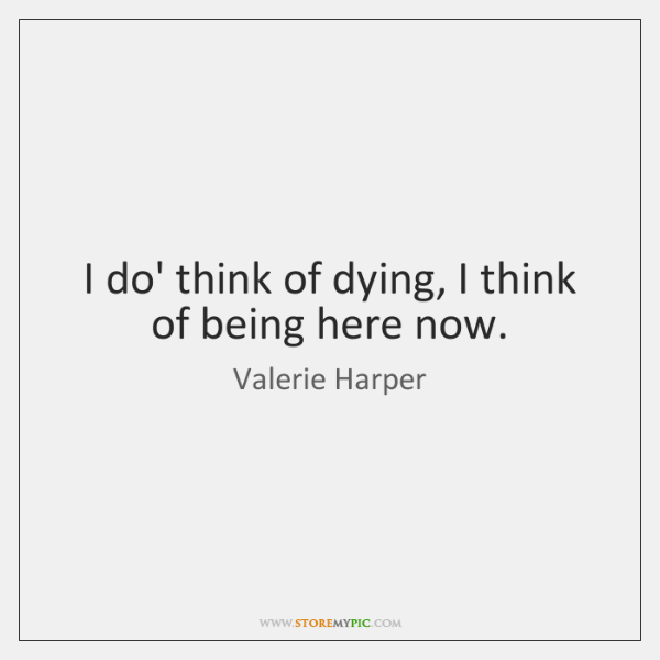 I do' think of dying, I think of being here now.