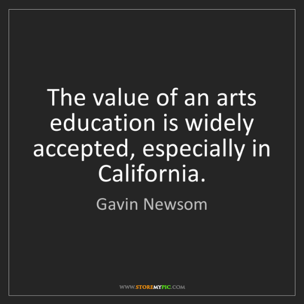 Gavin Newsom: The value of an arts education is widely accepted, especially...