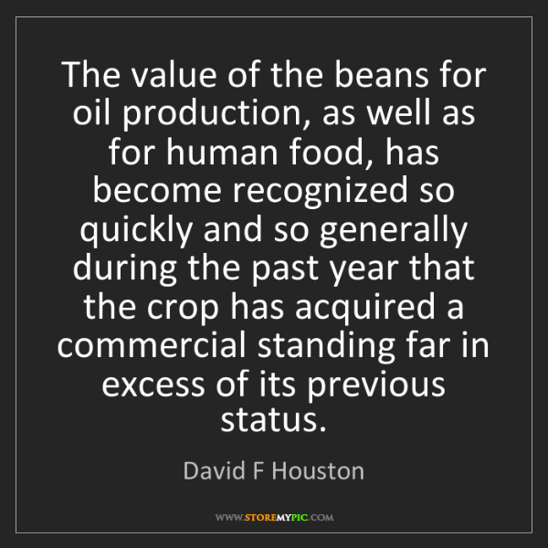 David F Houston: The value of the beans for oil production, as well as...