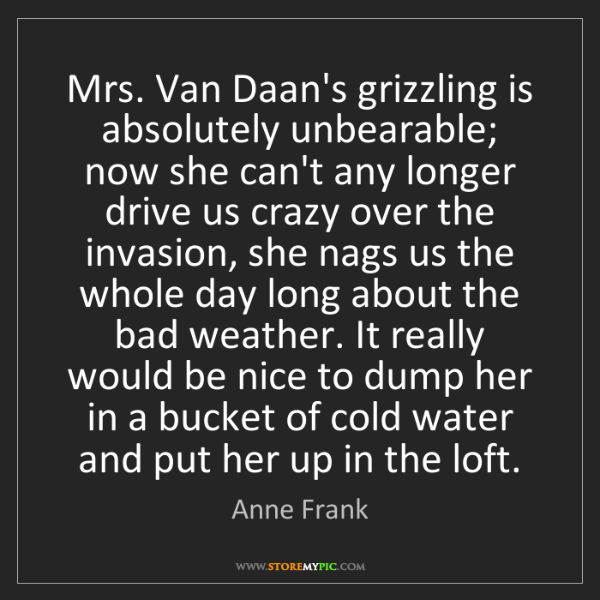 Anne Frank: Mrs. Van Daan's grizzling is absolutely unbearable; now...