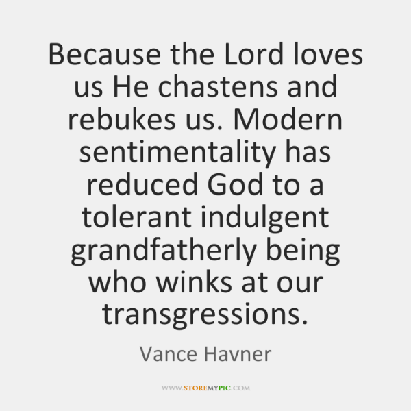 Because the Lord loves us He chastens and rebukes us. Modern sentimentality ...