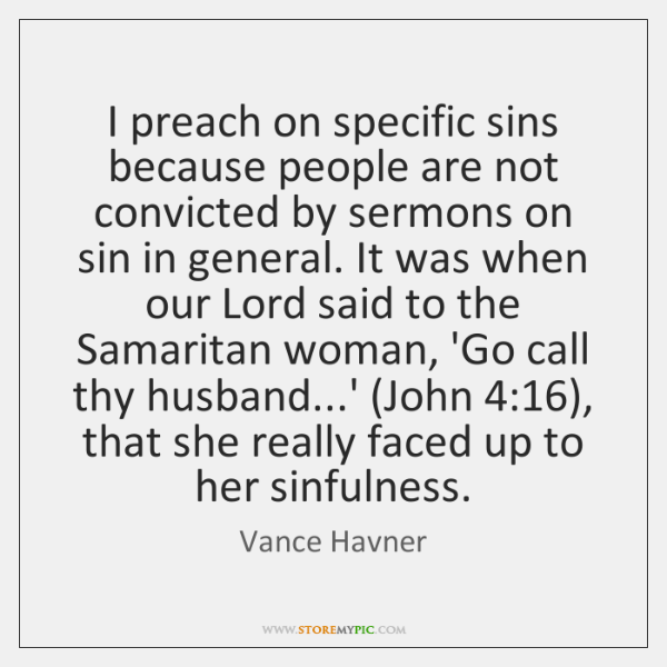 I preach on specific sins because people are not convicted by sermons ...