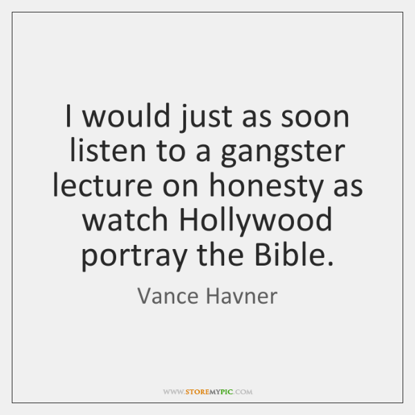 I would just as soon listen to a gangster lecture on honesty ...