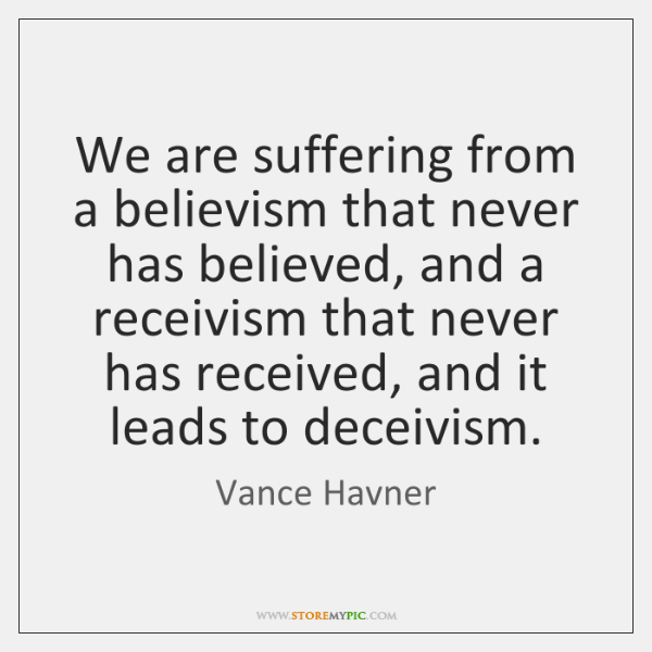 We are suffering from a believism that never has believed, and a ...