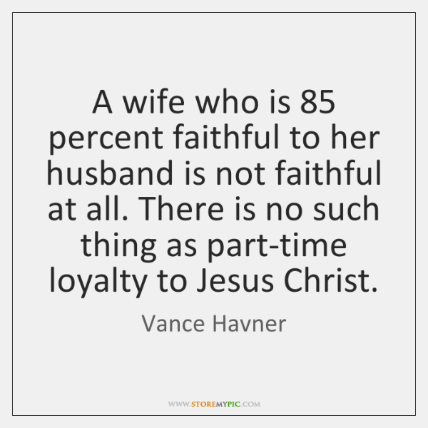 A wife who is 85 percent faithful to her husband is not faithful ...