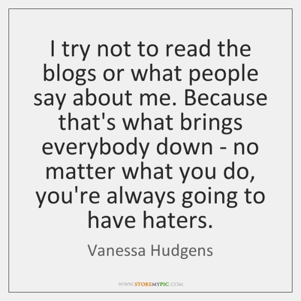 I try not to read the blogs or what people say about ...