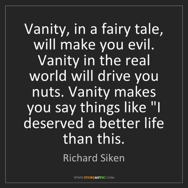 Richard Siken: Vanity, in a fairy tale, will make you evil. Vanity in...
