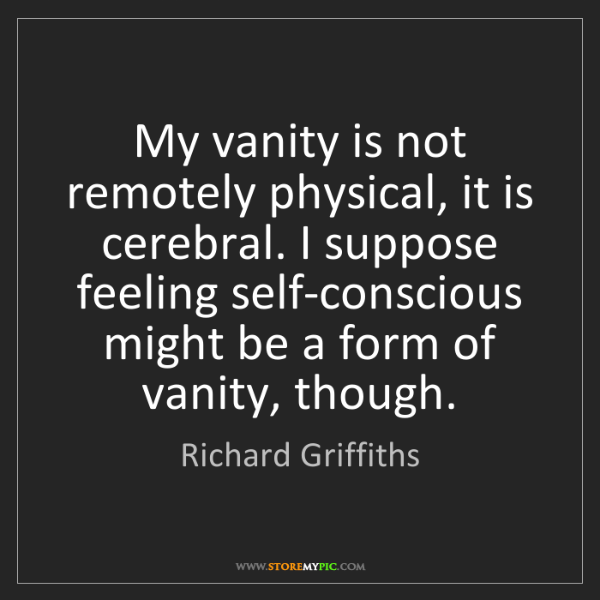 Richard Griffiths: My vanity is not remotely physical, it is cerebral. I...