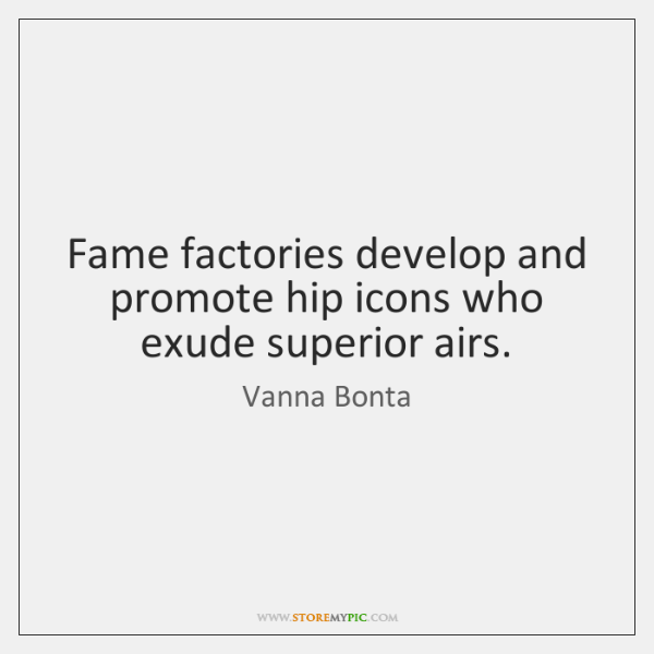 Fame factories develop and promote hip icons who exude superior airs.