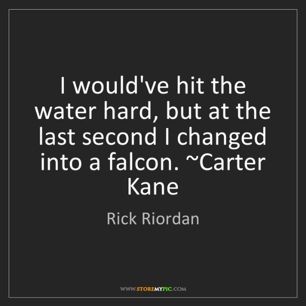 Rick Riordan: I would've hit the water hard, but at the last second...