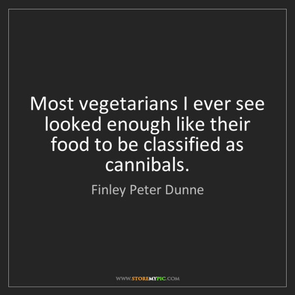 Finley Peter Dunne: Most vegetarians I ever see looked enough like their...