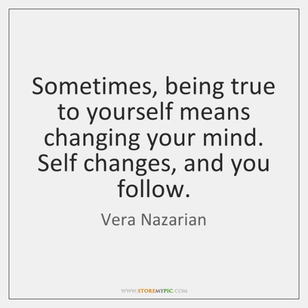 Sometimes, being true to yourself means changing your mind. Self changes, and ...