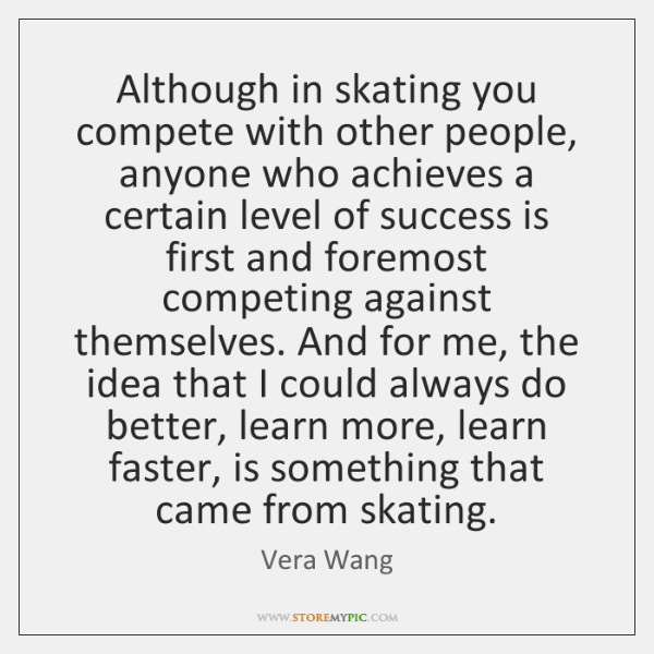 Although in skating you compete with other people, anyone who achieves a ...