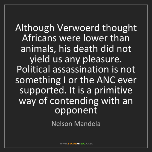 Nelson Mandela: Although Verwoerd thought Africans were lower than animals,...