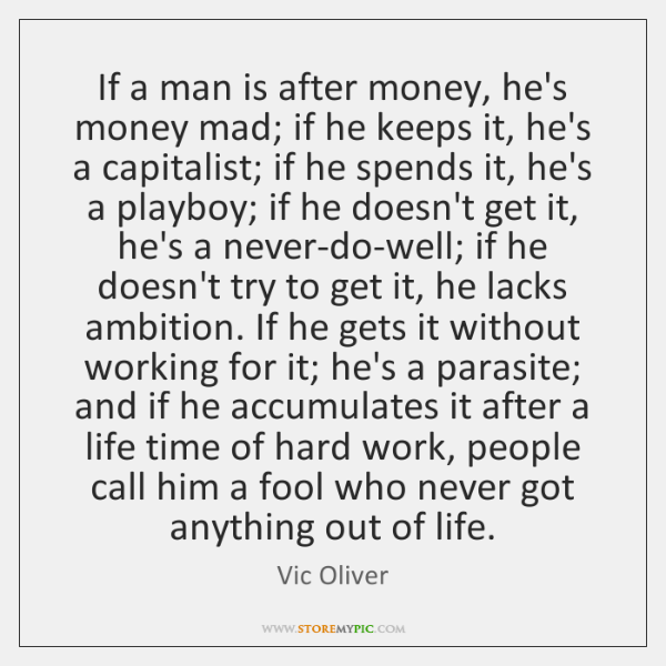 If a man is after money, he's money mad; if he keeps ...