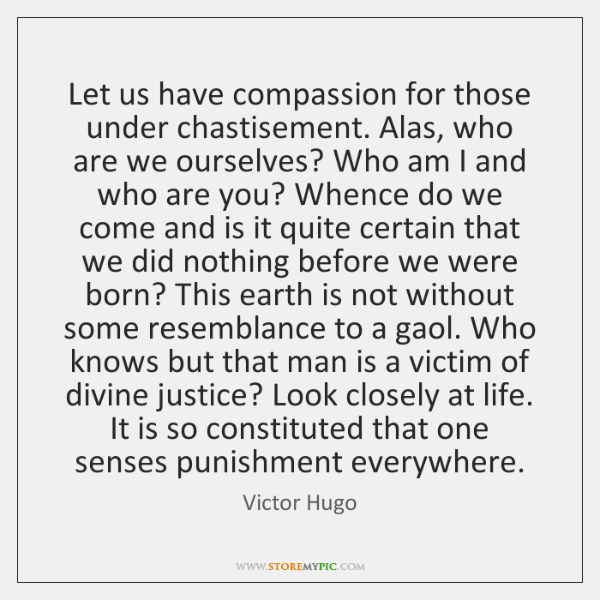 Let us have compassion for those under chastisement. Alas, who are we ...