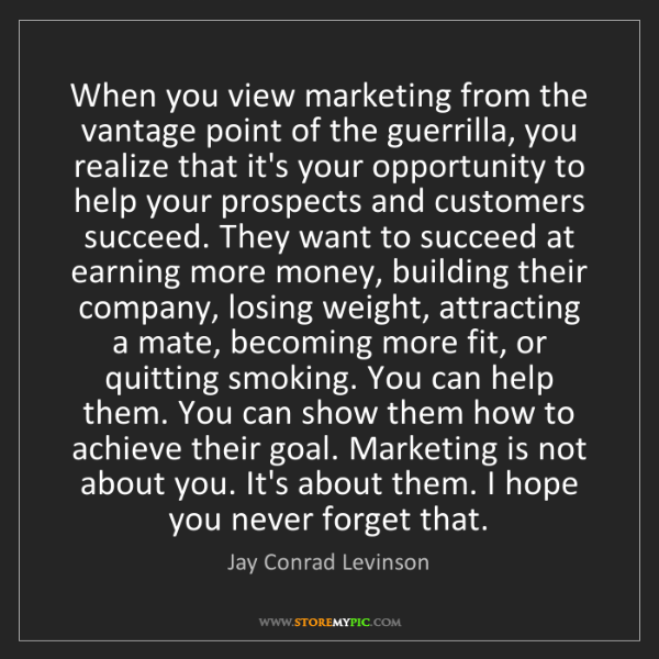 Jay Conrad Levinson: When you view marketing from the vantage point of the...