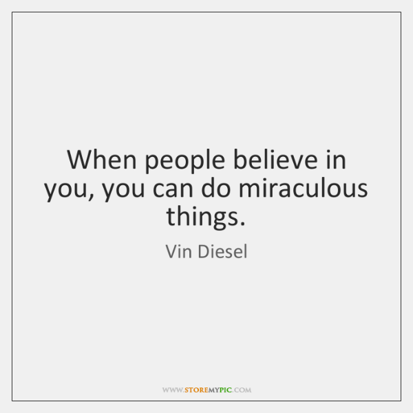 When people believe in you, you can do miraculous things.
