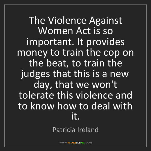 Patricia Ireland: The Violence Against Women Act is so important. It provides...