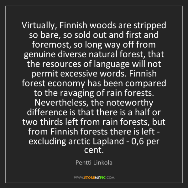 Pentti Linkola: Virtually, Finnish woods are stripped so bare, so sold...