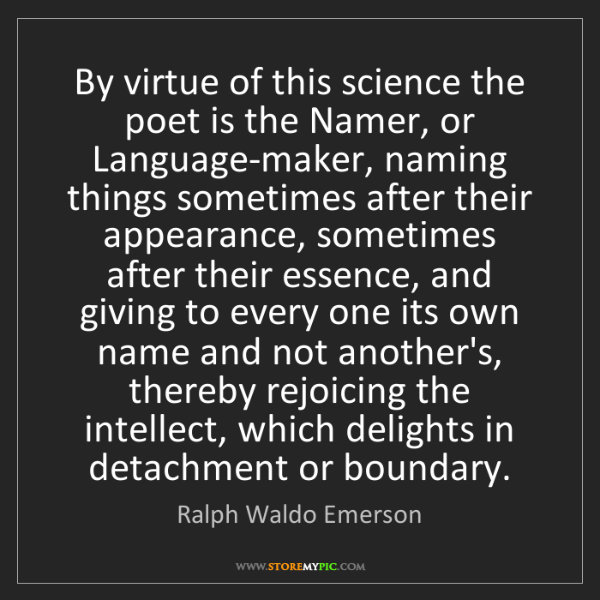 Ralph Waldo Emerson: By virtue of this science the poet is the Namer, or Language-maker,...