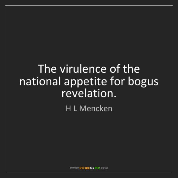 H L Mencken: The virulence of the national appetite for bogus revelation.
