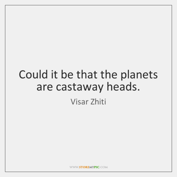 Could it be that the planets are castaway heads.